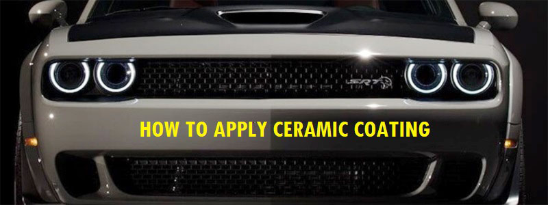 How to Apply Ceramic Coating – Advantage, Preparing, Apply, Maintain