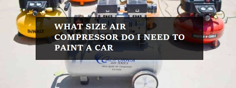 What Size Air Compressor Do You Need to Paint A Car